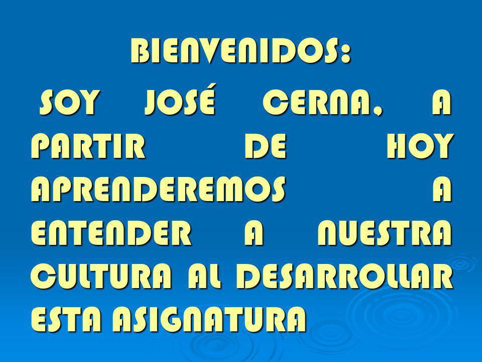 BIENVENIDOS: SOY JOSÉ CERNA, A PARTIR DE HOY APRENDEREMOS A ENTENDER A NUESTRA CULTURA AL DESARROLLAR ESTA ASIGNATURA SOY JOSÉ CERNA, A PARTIR DE HOY APRENDEREMOS A ENTENDER A NUESTRA CULTURA AL DESARROLLAR ESTA ASIGNATURA