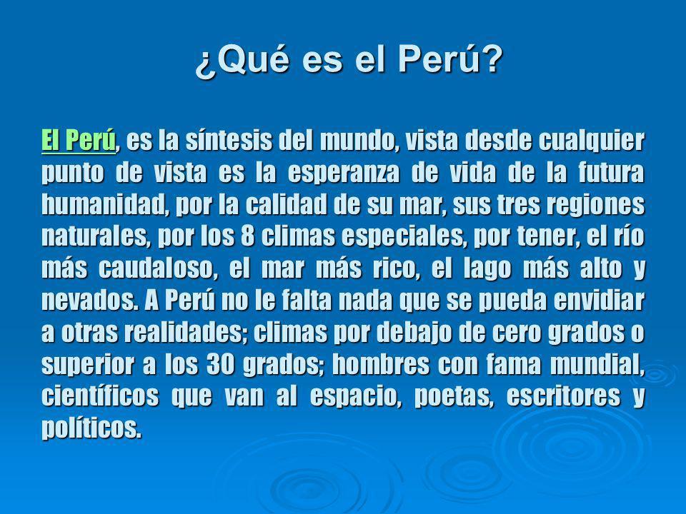 El PerúEl Perú, es la síntesis del mundo, vista desde cualquier punto de vista es la esperanza de vida de la futura humanidad, por la calidad de su mar, sus tres regiones naturales, por los 8 climas especiales, por tener, el río más caudaloso, el mar más rico, el lago más alto y nevados.