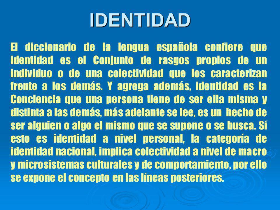 IDENTIDAD El diccionario de la lengua española confiere que identidad es el Conjunto de rasgos propios de un individuo o de una colectividad que los caracterizan frente a los demás.