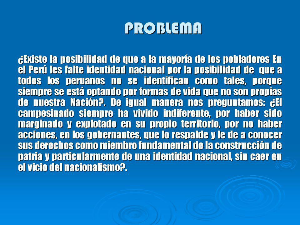 PROBLEMA ¿Existe la posibilidad de que a la mayoría de los pobladores En el Perú les falte identidad nacional por la posibilidad de que a todos los peruanos no se identifican como tales, porque siempre se está optando por formas de vida que no son propias de nuestra Nación?.