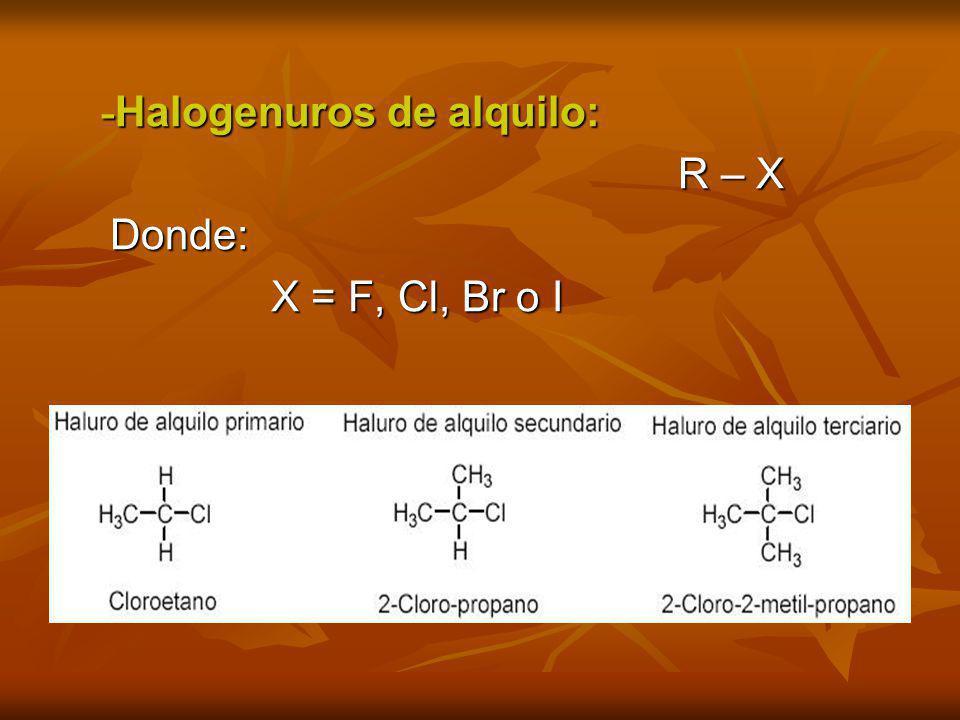 - Halogenuros de alquilo: - Halogenuros de alquilo: R – X R – X Donde: Donde: X = F, Cl, Br o I X = F, Cl, Br o I