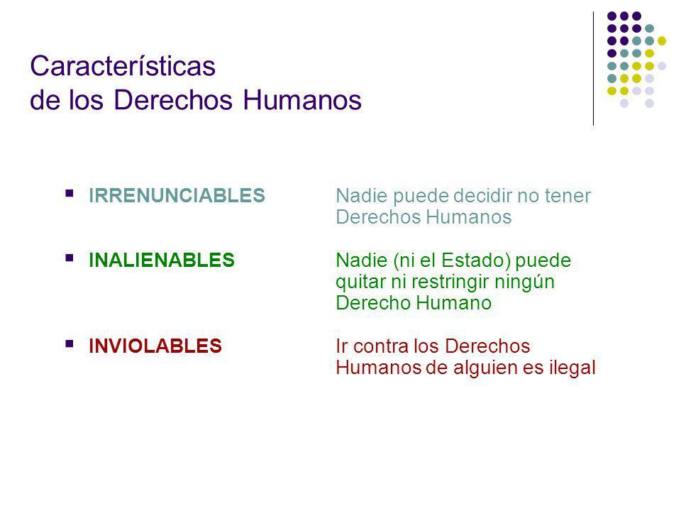 IRRENUNCIABLES Nadie puede decidir no tener Derechos Humanos INALIENABLES Nadie (ni el Estado) puede quitar ni restringir ningún Derecho Humano INVIOLABLESIr contra los Derechos Humanos de alguien es ilegal Características de los Derechos Humanos