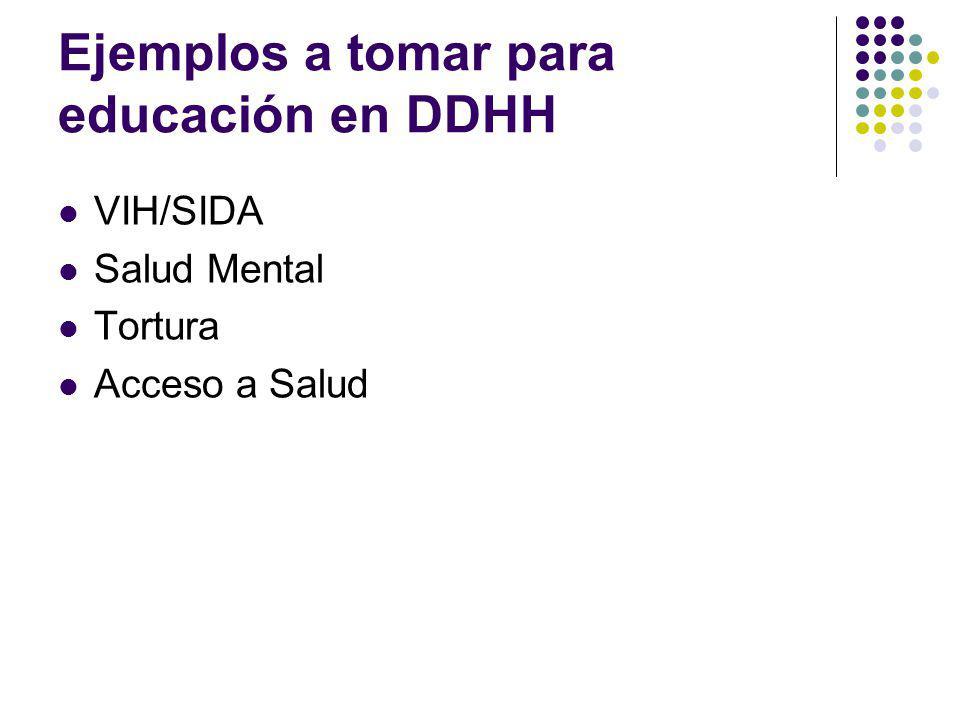 Ejemplos a tomar para educación en DDHH VIH/SIDA Salud Mental Tortura Acceso a Salud