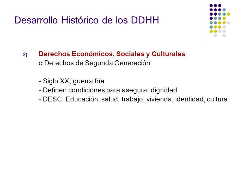 2) Derechos Económicos, Sociales y Culturales o Derechos de Segunda Generación - Siglo XX, guerra fría - Definen condiciones para asegurar dignidad - DESC: Educación, salud, trabajo, vivienda, identidad, cultura Desarrollo Histórico de los DDHH