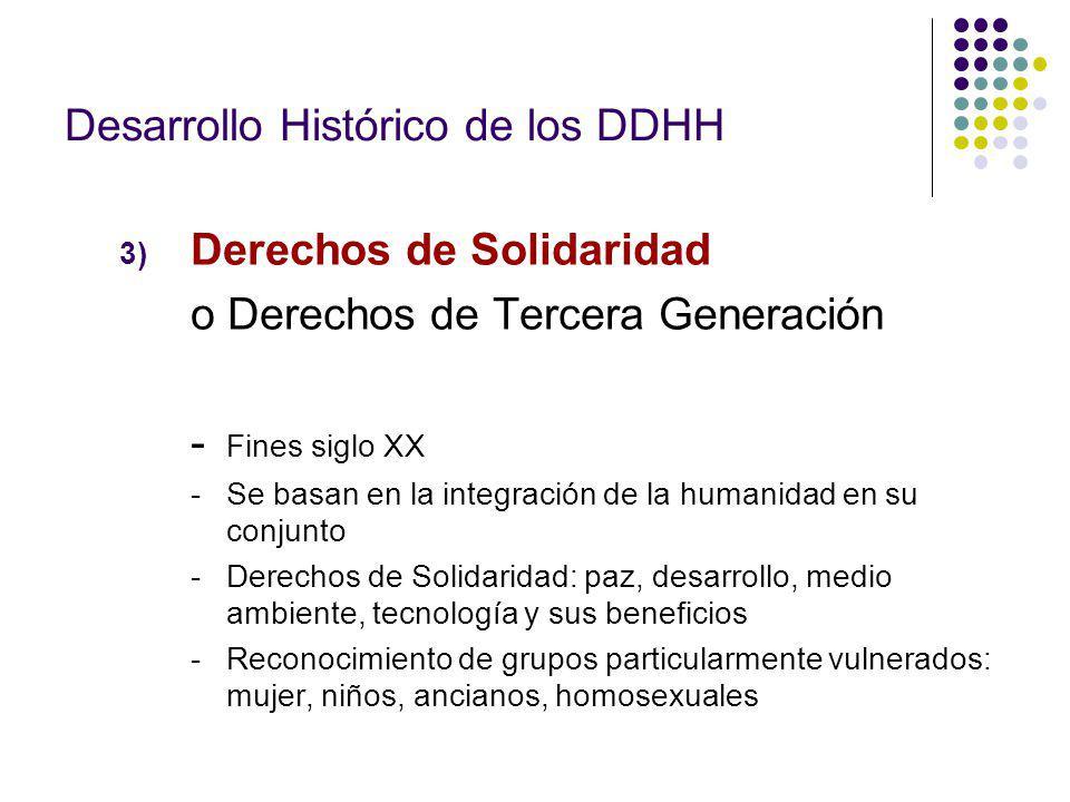 3) Derechos de Solidaridad o Derechos de Tercera Generación - Fines siglo XX - Se basan en la integración de la humanidad en su conjunto - Derechos de Solidaridad: paz, desarrollo, medio ambiente, tecnología y sus beneficios - Reconocimiento de grupos particularmente vulnerados: mujer, niños, ancianos, homosexuales Desarrollo Histórico de los DDHH