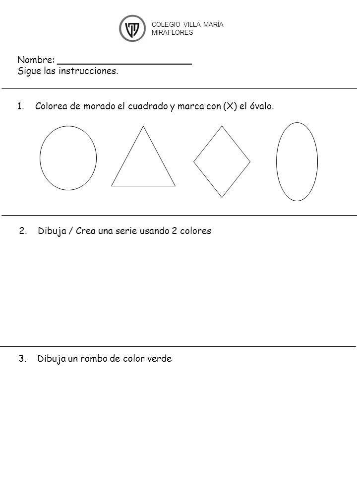 Nombre: _______________________ Sigue las instrucciones. 1.Colorea de morado el cuadrado y marca con (X) el óvalo. COLEGIO VILLA MARÍA MIRAFLORES 2. D
