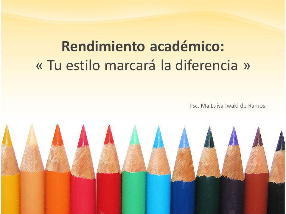 Rendimiento académico: « Tu estilo marcará la diferencia » Psc. Ma.Luisa Iwaki de Ramos