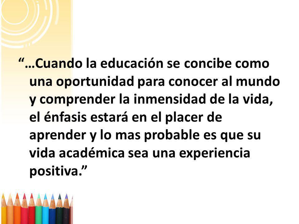 …Cuando la educación se concibe como una oportunidad para conocer al mundo y comprender la inmensidad de la vida, el énfasis estará en el placer de ap