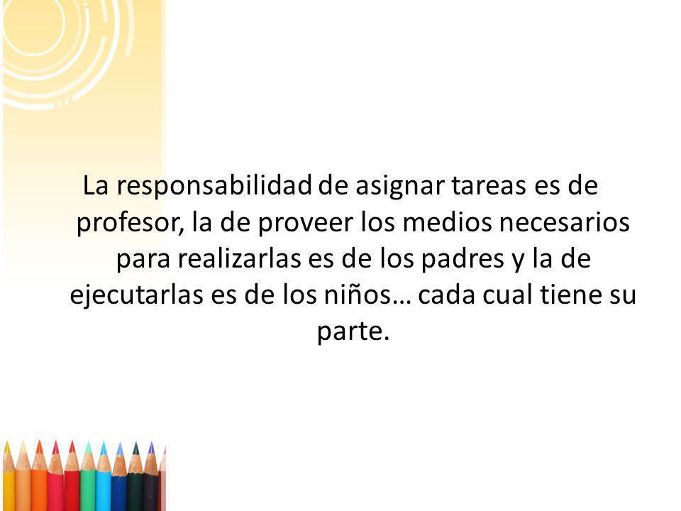 La responsabilidad de asignar tareas es de profesor, la de proveer los medios necesarios para realizarlas es de los padres y la de ejecutarlas es de l