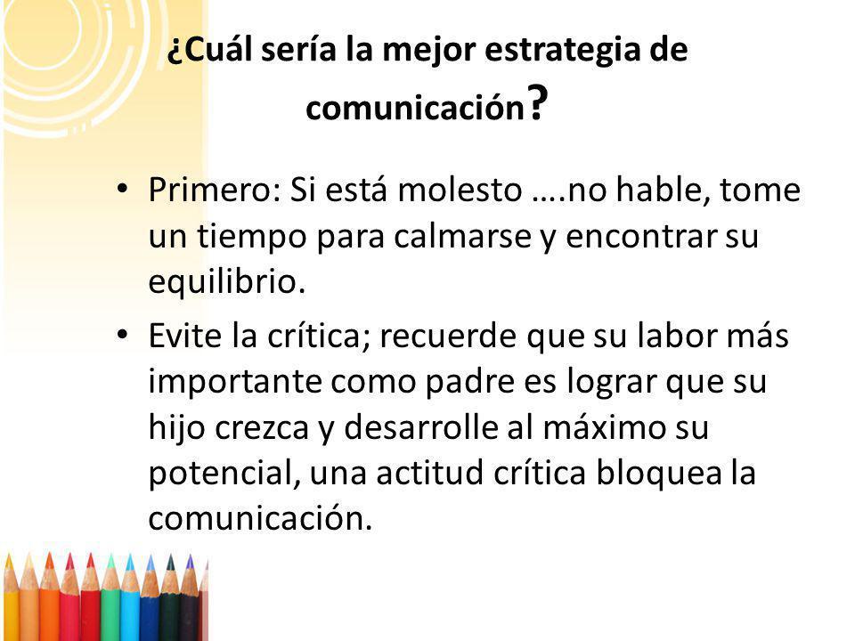 ¿Cuál sería la mejor estrategia de comunicación ? Primero: Si está molesto ….no hable, tome un tiempo para calmarse y encontrar su equilibrio. Evite l