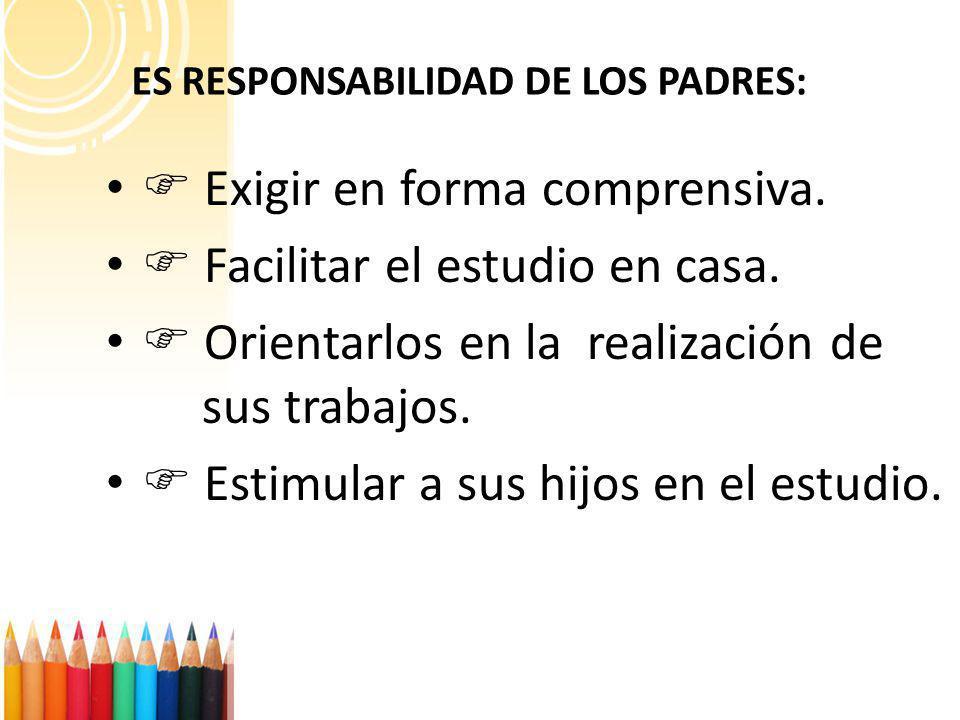 ES RESPONSABILIDAD DE LOS PADRES: Exigir en forma comprensiva. Facilitar el estudio en casa. Orientarlos en la realización de sus trabajos. Estimular
