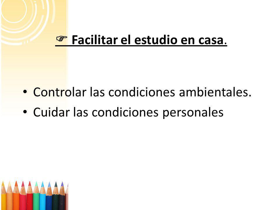 Facilitar el estudio en casa. Controlar las condiciones ambientales. Cuidar las condiciones personales