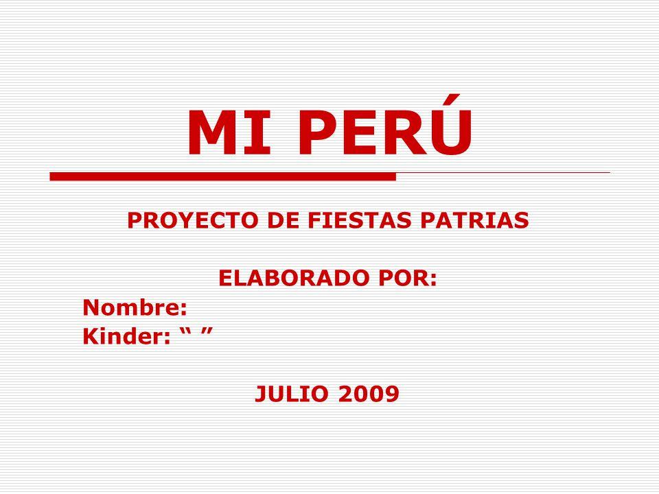 MI PERÚ PROYECTO DE FIESTAS PATRIAS ELABORADO POR: Nombre: Kinder: JULIO 2009