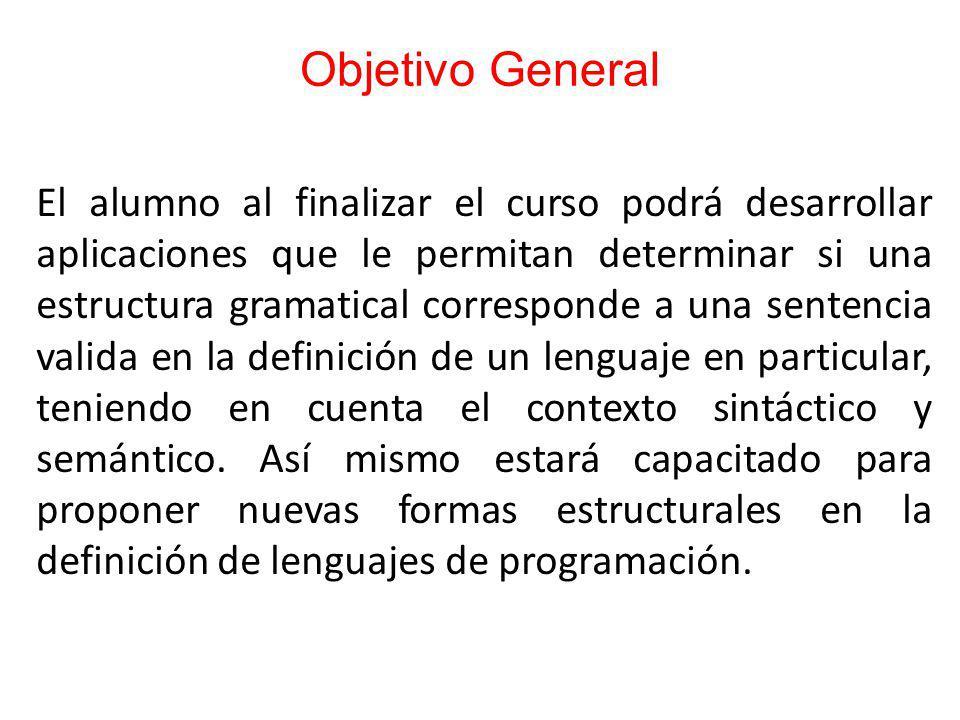 Objetivo General El alumno al finalizar el curso podrá desarrollar aplicaciones que le permitan determinar si una estructura gramatical corresponde a una sentencia valida en la definición de un lenguaje en particular, teniendo en cuenta el contexto sintáctico y semántico.