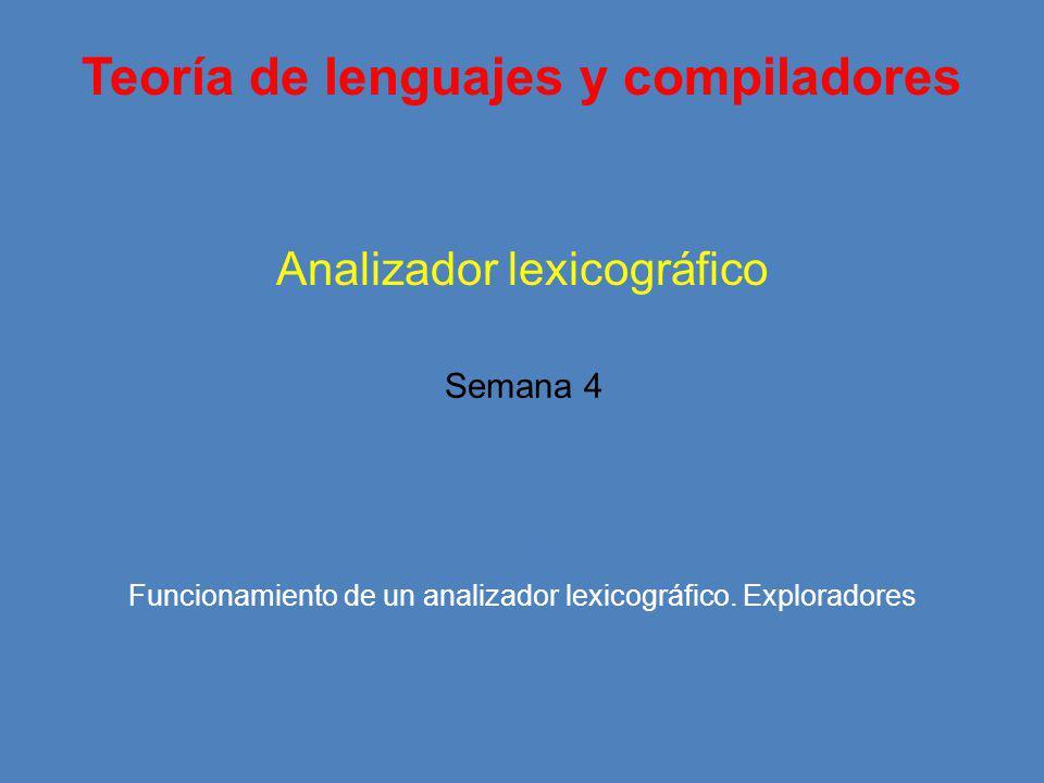 Teoría de lenguajes y compiladores Unidad I Analizador lexicográfico Temas Semana 4 Funcionamiento de un analizador lexicográfico.
