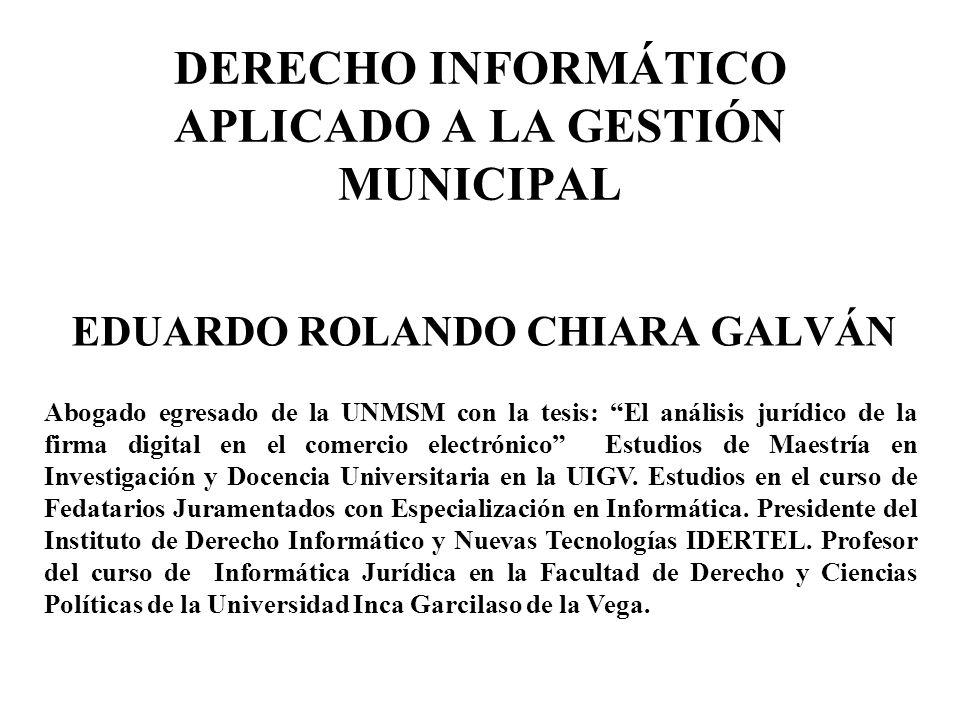 DERECHO INFORMÁTICO APLICADO A LA GESTIÓN MUNICIPAL EDUARDO ROLANDO CHIARA GALVÁN Abogado egresado de la UNMSM con la tesis: El análisis jurídico de l