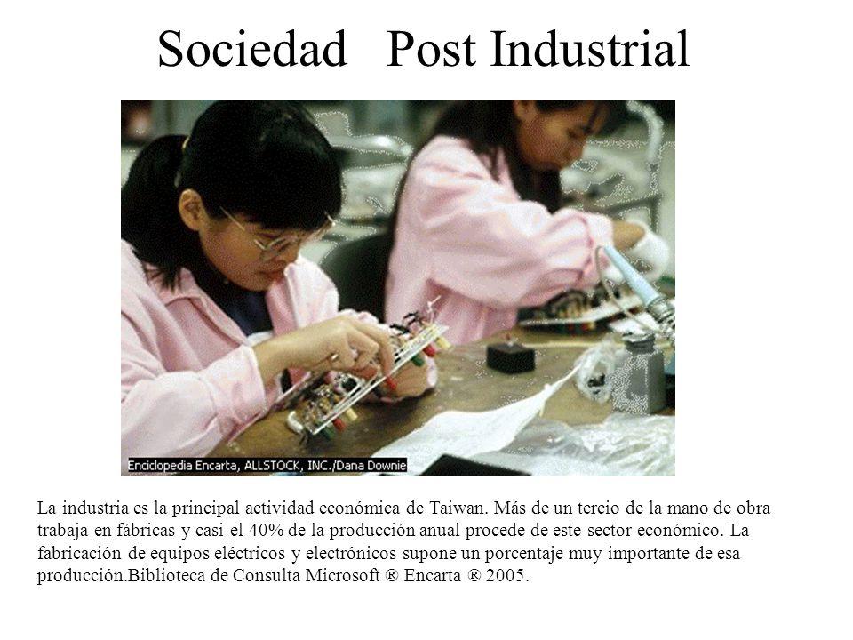 Sociedad Post Industrial La industria es la principal actividad económica de Taiwan. Más de un tercio de la mano de obra trabaja en fábricas y casi el