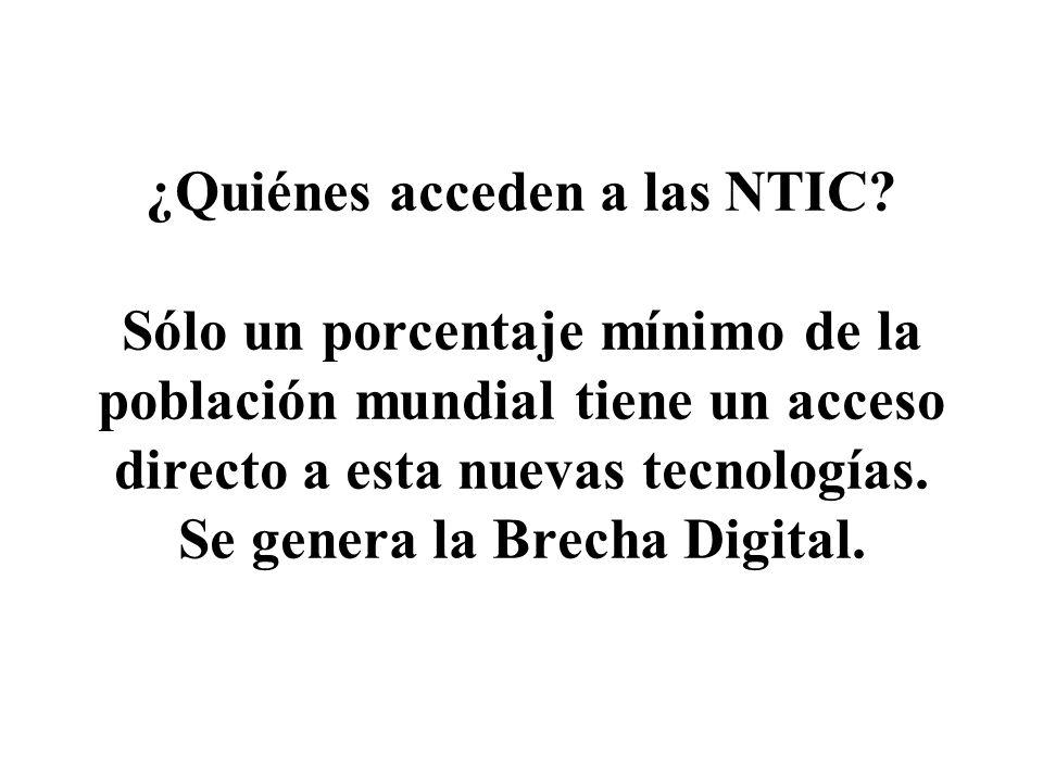 ¿Quiénes acceden a las NTIC? Sólo un porcentaje mínimo de la población mundial tiene un acceso directo a esta nuevas tecnologías. Se genera la Brecha
