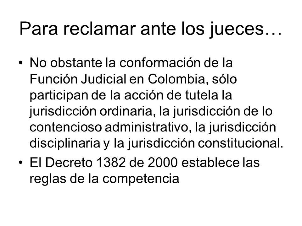 Para reclamar ante los jueces… No obstante la conformación de la Función Judicial en Colombia, sólo participan de la acción de tutela la jurisdicción ordinaria, la jurisdicción de lo contencioso administrativo, la jurisdicción disciplinaria y la jurisdicción constitucional.