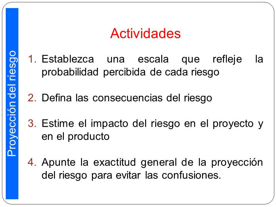 Actividades 1.Establezca una escala que refleje la probabilidad percibida de cada riesgo 2.Defina las consecuencias del riesgo 3.Estime el impacto del riesgo en el proyecto y en el producto 4.Apunte la exactitud general de la proyección del riesgo para evitar las confusiones.
