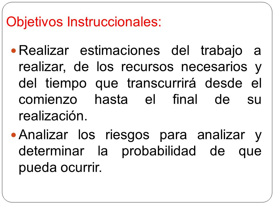 Objetivos Instruccionales: Realizar estimaciones del trabajo a realizar, de los recursos necesarios y del tiempo que transcurrirá desde el comienzo hasta el final de su realización.