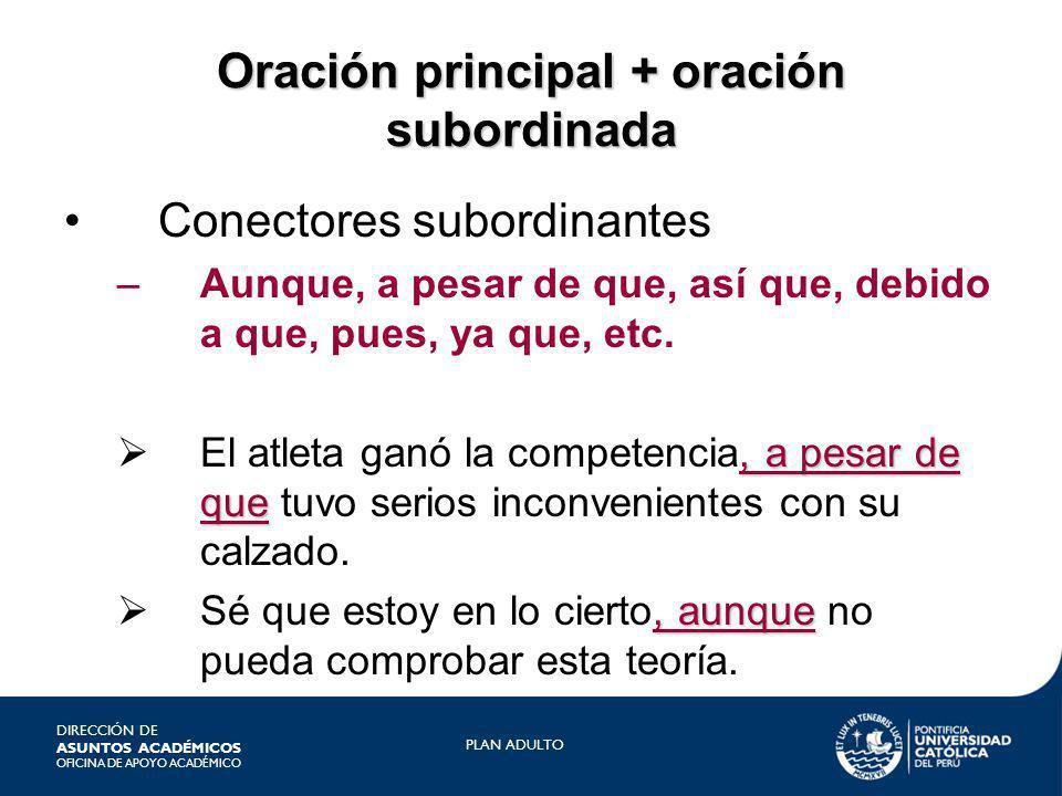 DIRECCIÓN DE ASUNTOS ACADÉMICOS OFICINA DE APOYO ACADÉMICO PLAN ADULTO Oración principal + oración subordinada Conectores subordinantes –Aunque, a pes