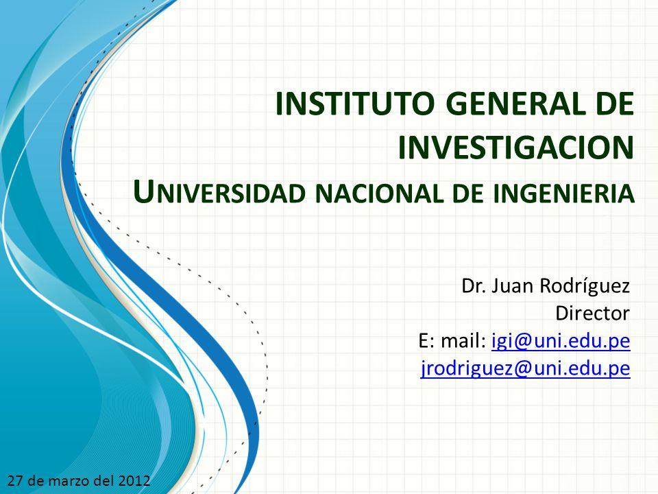 INSTITUTO GENERAL DE INVESTIGACION U NIVERSIDAD NACIONAL DE INGENIERIA Dr. Juan Rodríguez Director E: mail: igi@uni.edu.peigi@uni.edu.pe jrodriguez@un