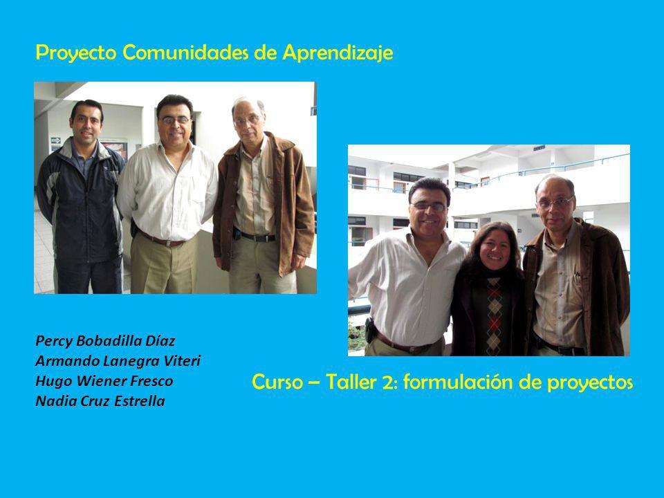 Percy Bobadilla Díaz Armando Lanegra Viteri Hugo Wiener Fresco Nadia Cruz Estrella Proyecto Comunidades de Aprendizaje Curso – Taller 2: formulación de proyectos