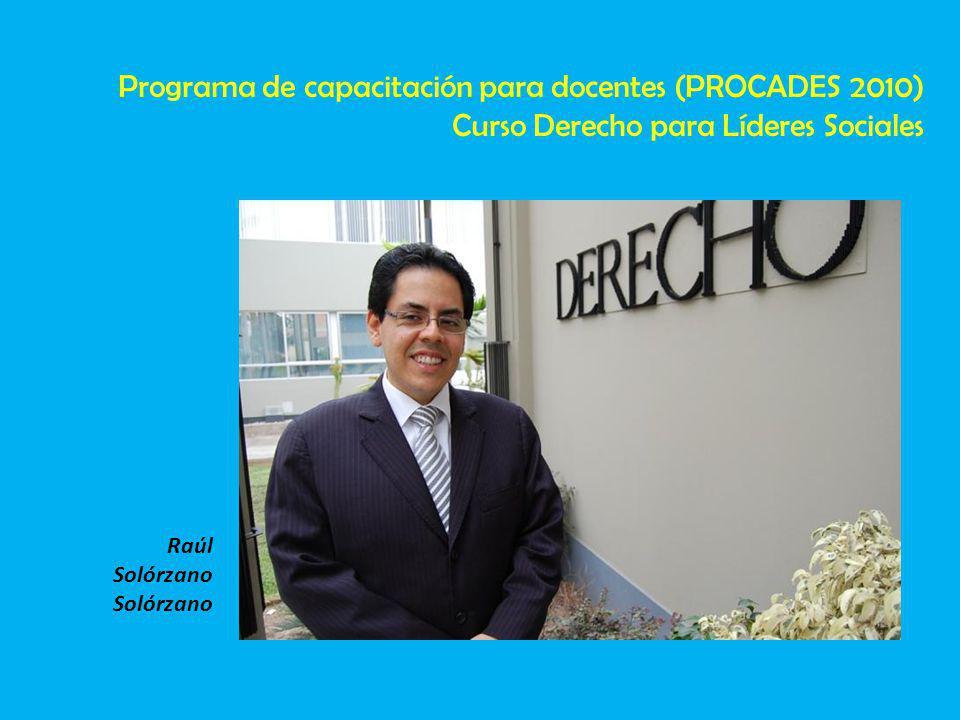 Raúl Solórzano Programa de capacitación para docentes (PROCADES 2010) Curso Derecho para Líderes Sociales