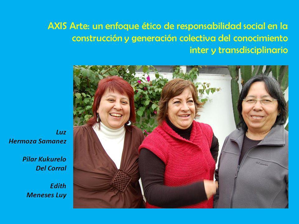 Luz Hermoza Samanez Pilar Kukurelo Del Corral Edith Meneses Luy AXIS Arte: un enfoque ético de responsabilidad social en la construcción y generación colectiva del conocimiento inter y transdisciplinario