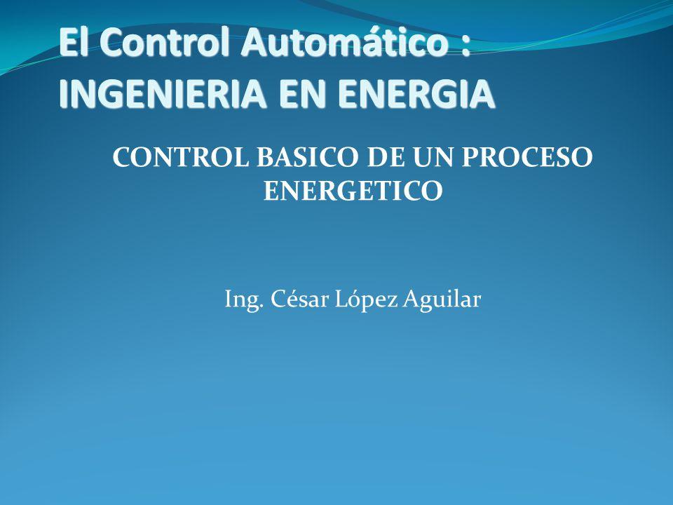 El Control Automático : INGENIERIA EN ENERGIA CONTROL BASICO DE UN PROCESO ENERGETICO Ing.