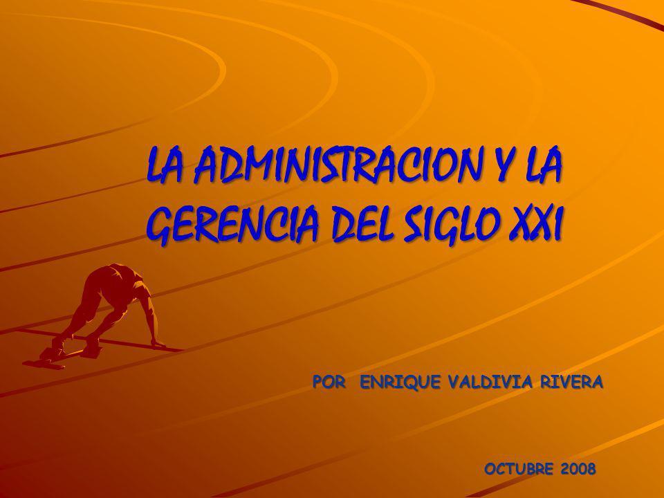 LA ADMINISTRACION Y LA GERENCIA DEL SIGLO XXI POR ENRIQUE VALDIVIA RIVERA OCTUBRE 2008