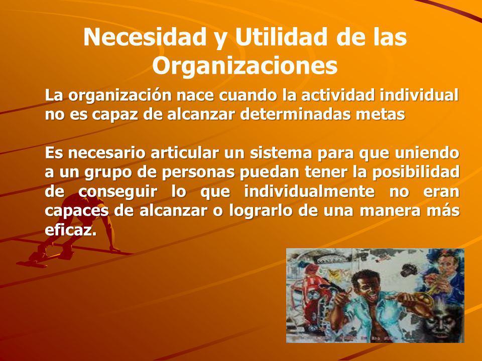 La organización nace cuando la actividad individual no es capaz de alcanzar determinadas metas Es necesario articular un sistema para que uniendo a un