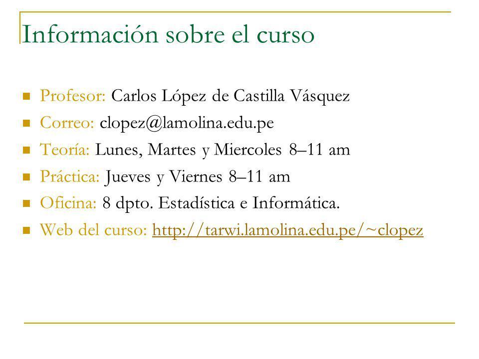 Información sobre el curso Profesor: Carlos López de Castilla Vásquez Correo: clopez@lamolina.edu.pe Teoría: Lunes, Martes y Miercoles 8–11 am Práctic