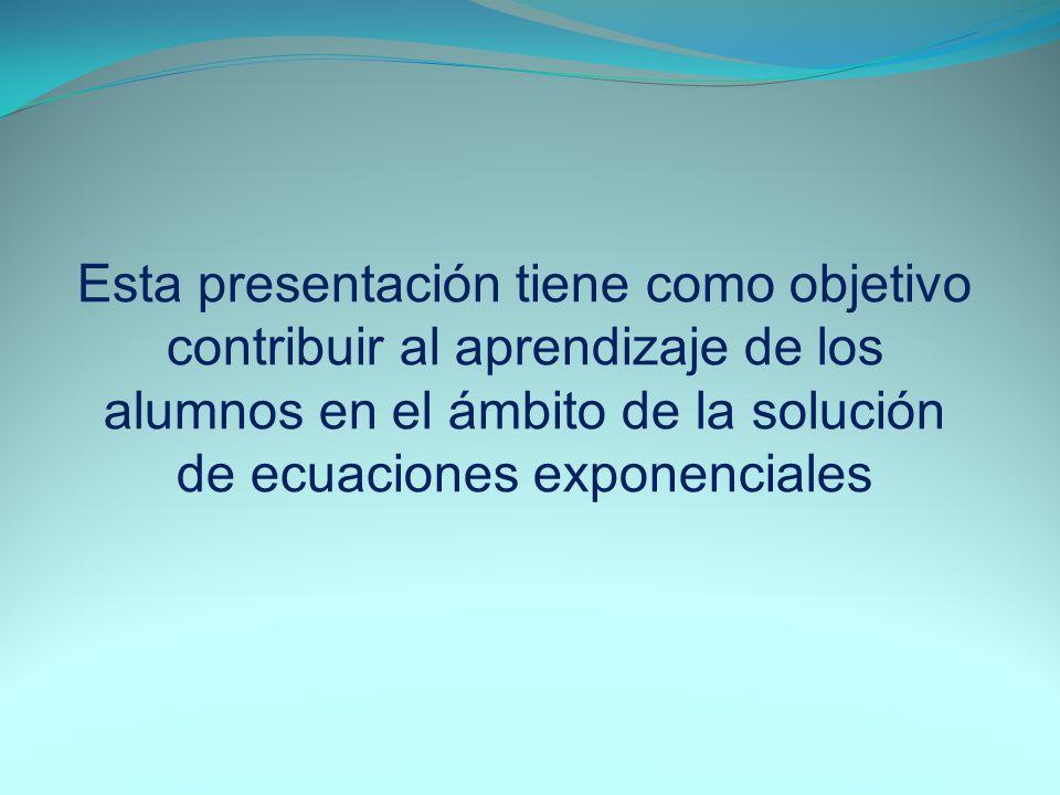 Esta presentación tiene como objetivo contribuir al aprendizaje de los alumnos en el ámbito de la solución de ecuaciones exponenciales