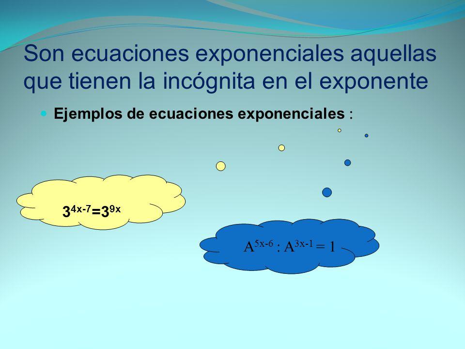Son ecuaciones exponenciales aquellas que tienen la incógnita en el exponente Ejemplos de ecuaciones exponenciales : 3 4x-7 =3 9x A 5x-6 : A 3x-1 = 1