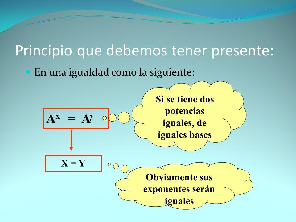 Principio que debemos tener presente: En una igualdad como la siguiente: A x = A y Si se tiene dos potencias iguales, de iguales bases X = Y Obviament