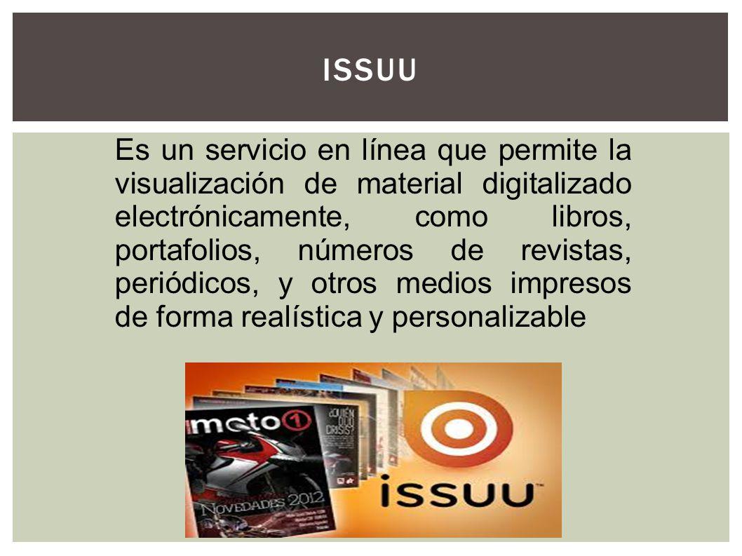 ISSUU Es un servicio en línea que permite la visualización de material digitalizado electrónicamente, como libros, portafolios, números de revistas, p