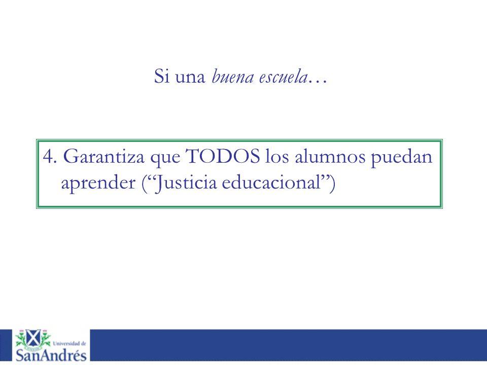 4. Garantiza que TODOS los alumnos puedan aprender (Justicia educacional) Si una buena escuela…