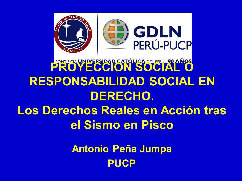 PROYECCION SOCIAL O RESPONSABILIDAD SOCIAL EN DERECHO. Los Derechos Reales en Acción tras el Sismo en Pisco Antonio Peña Jumpa PUCP