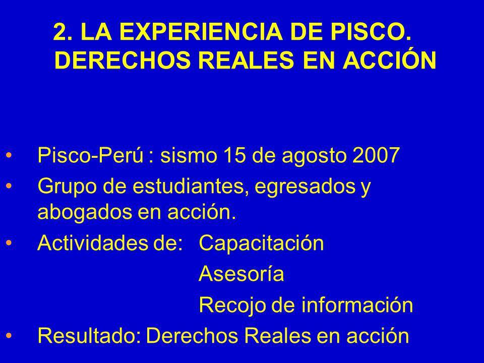 2. LA EXPERIENCIA DE PISCO. DERECHOS REALES EN ACCIÓN Pisco-Perú : sismo 15 de agosto 2007 Grupo de estudiantes, egresados y abogados en acción. Activ