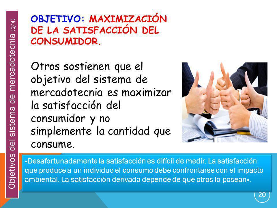 20 OBJETIVO: MAXIMIZACIÓN DE LA SATISFACCIÓN DEL CONSUMIDOR. Otros sostienen que el objetivo del sistema de mercadotecnia es maximizar la satisfacción
