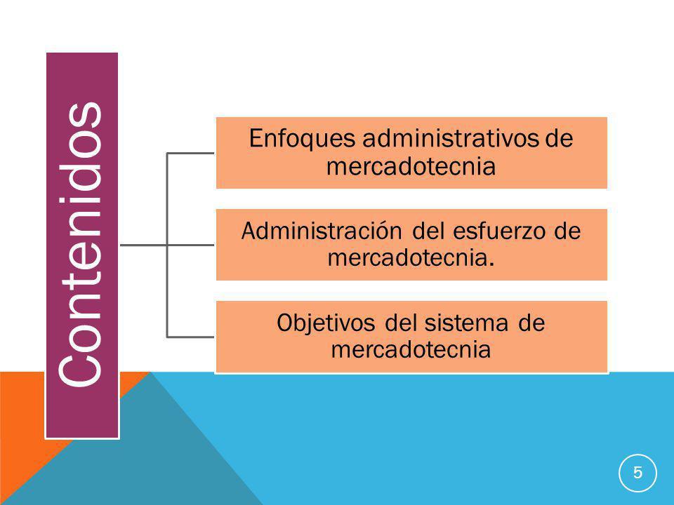 5 Contenidos Enfoques administrativos de mercadotecnia Administración del esfuerzo de mercadotecnia. Objetivos del sistema de mercadotecnia
