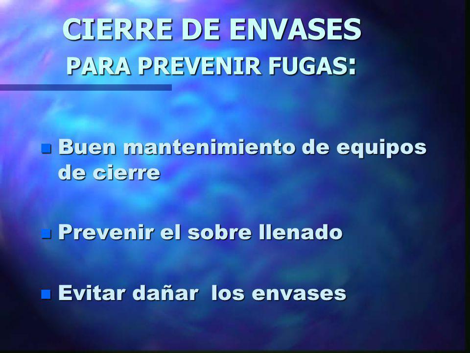 CIERRE DE ENVASES PARA PREVENIR FUGAS : n Buen mantenimiento de equipos de cierre n Prevenir el sobre llenado n Evitar dañar los envases
