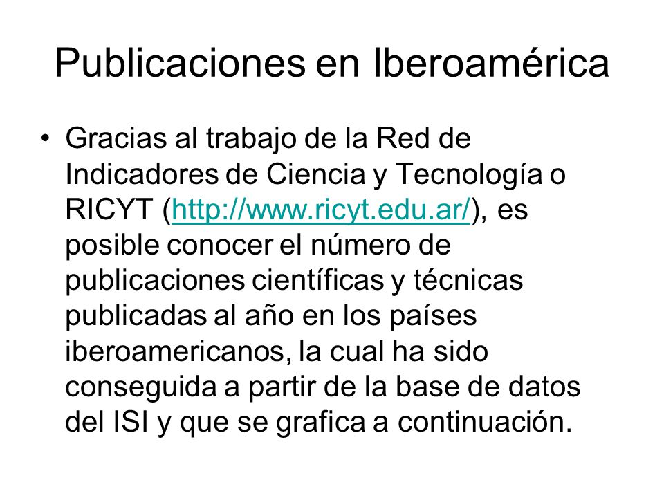 Publicaciones en Iberoamérica Gracias al trabajo de la Red de Indicadores de Ciencia y Tecnología o RICYT (http://www.ricyt.edu.ar/), es posible conoc
