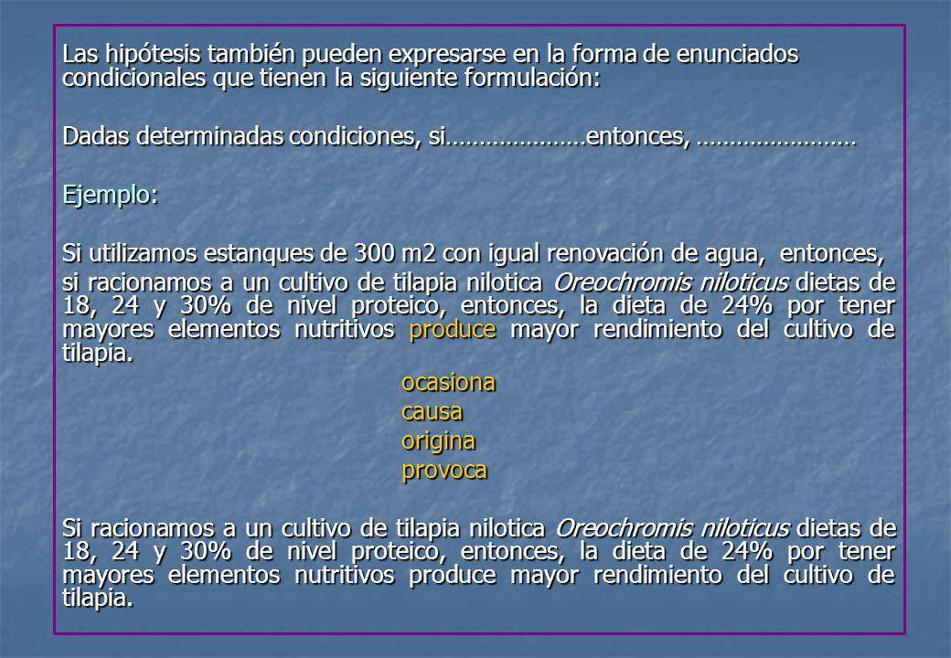 Ejemplo de hipótesis Objetivo General: Determinar el efecto de la salinidad del agua en el crecimiento y supervivencia de postlarvas del camarón de río Cryphiops caementarius, en condiciones de laboratorio.Hipótesis: Si, en condiciones de laboratorio, entonces, si empleamos salinidades de 10, 20 y 30 %o, se logra mayor crecimiento y superviveencia de postlarvas del camarón de río Cryphiops caementarius con la salinidad de 20%o.