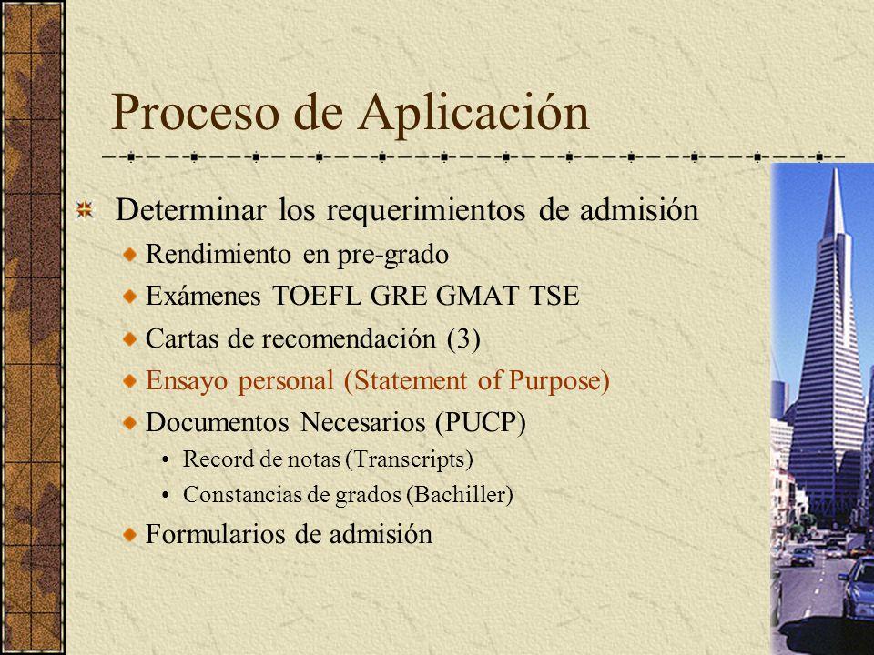 Proceso de Aplicación Determinar los requerimientos de admisión Rendimiento en pre-grado Exámenes TOEFL GRE GMAT TSE Cartas de recomendación (3) Ensayo personal (Statement of Purpose) Documentos Necesarios (PUCP) Record de notas (Transcripts) Constancias de grados (Bachiller) Formularios de admisión