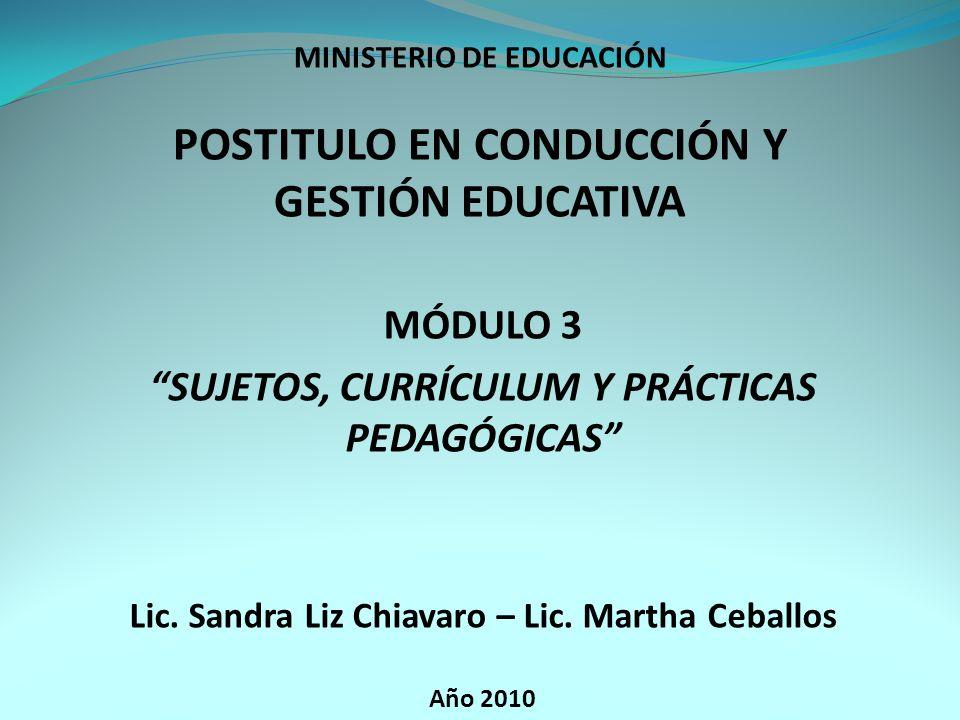 MINISTERIO DE EDUCACIÓN POSTITULO EN CONDUCCIÓN Y GESTIÓN EDUCATIVA MÓDULO 3 SUJETOS, CURRÍCULUM Y PRÁCTICAS PEDAGÓGICAS Lic.