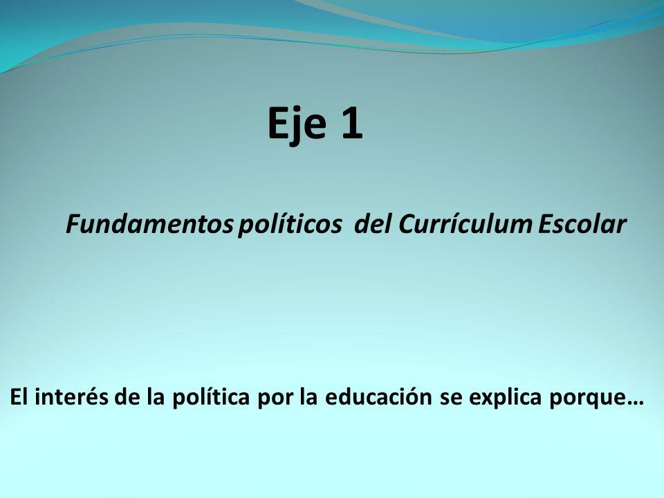 Fundamentos políticos del Currículum Escolar Eje 1 El interés de la política por la educación se explica porque…