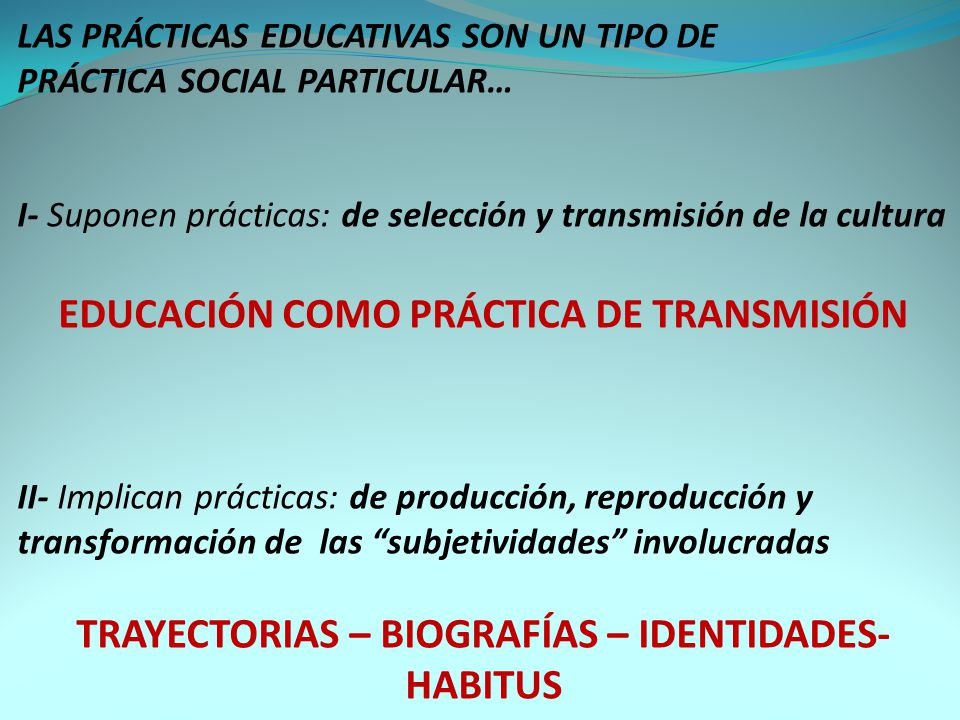 LAS PRÁCTICAS EDUCATIVAS SON UN TIPO DE PRÁCTICA SOCIAL PARTICULAR… I- Suponen prácticas: de selección y transmisión de la cultura EDUCACIÓN COMO PRÁCTICA DE TRANSMISIÓN II- Implican prácticas: de producción, reproducción y transformación de las subjetividades involucradas TRAYECTORIAS – BIOGRAFÍAS – IDENTIDADES- HABITUS